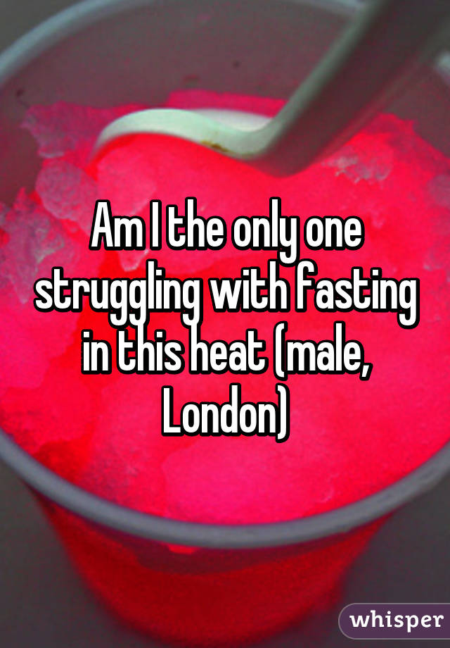 Am I the only one struggling with fasting in this heat (male, London)