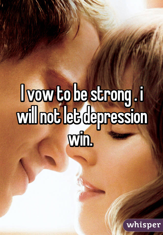 I vow to be strong . i will not let depression win.