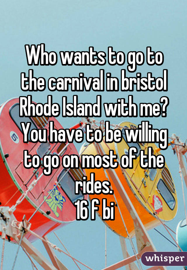 Who wants to go to the carnival in bristol Rhode Island with me? You have to be willing to go on most of the rides. 16 f bi
