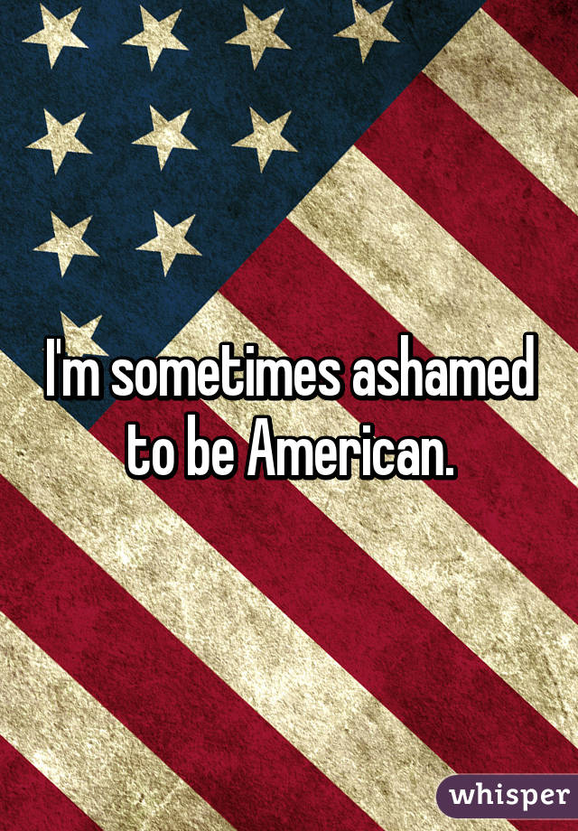 I'm sometimes ashamed to be American.