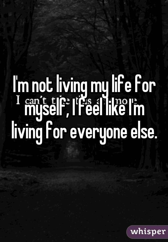 I'm not living my life for myself, I feel like I'm living for everyone else.