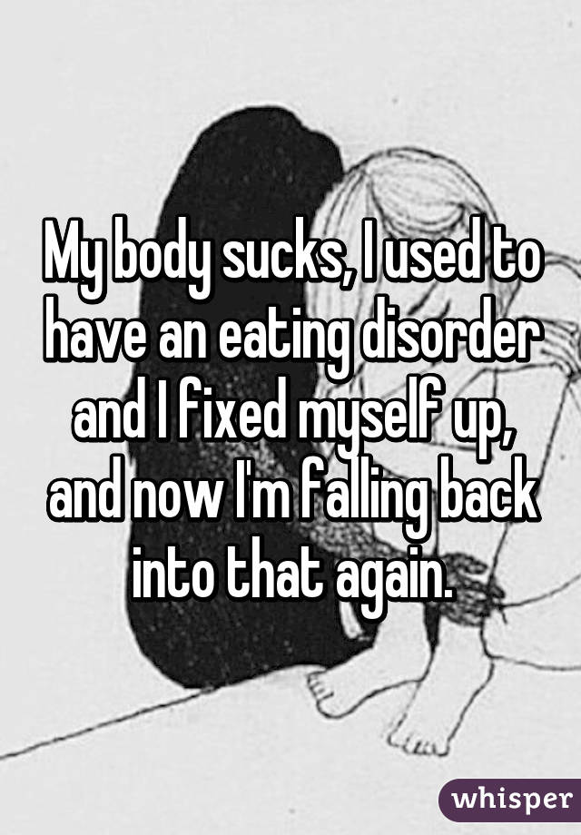 My body sucks, I used to have an eating disorder and I fixed myself up, and now I'm falling back into that again.
