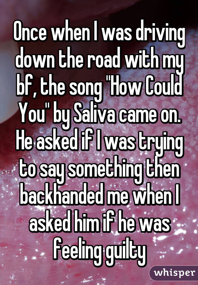 "Once when I was driving down the road with my bf, the song ""How Could You"" by Saliva came on. He asked if I was trying to say something then backhanded me when I asked him if he was feeling guilty"