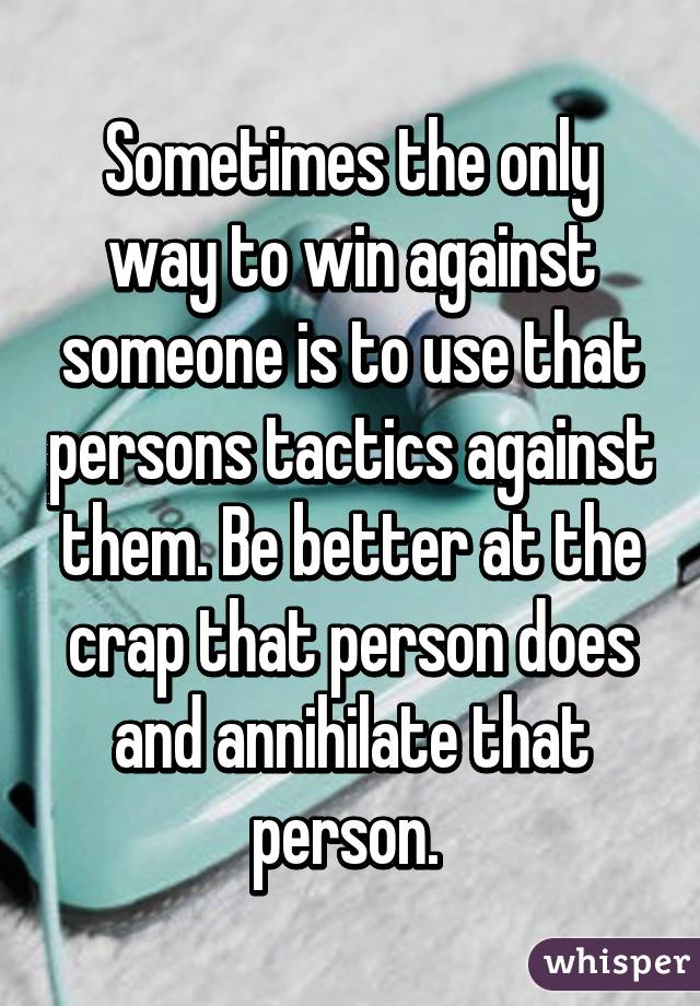 Sometimes the only way to win against someone is to use that persons tactics against them. Be better at the crap that person does and annihilate that person.
