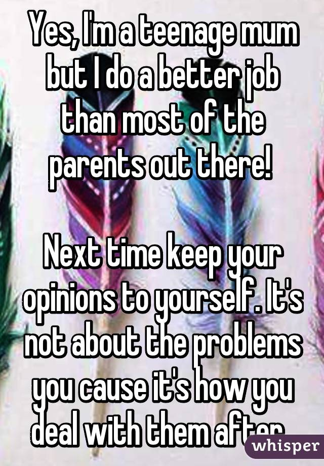 Yes, I'm a teenage mum but I do a better job than most of the parents out there!   Next time keep your opinions to yourself. It's not about the problems you cause it's how you deal with them after.