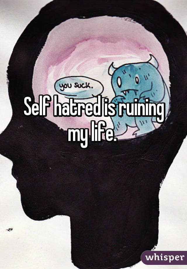Self hatred is ruining my life.