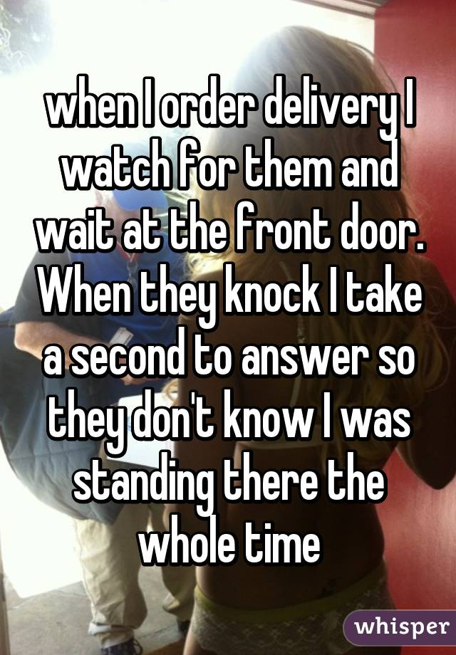 when I order delivery I watch for them and wait at the front door. When they knock I take a second to answer so they don't know I was standing there the whole time