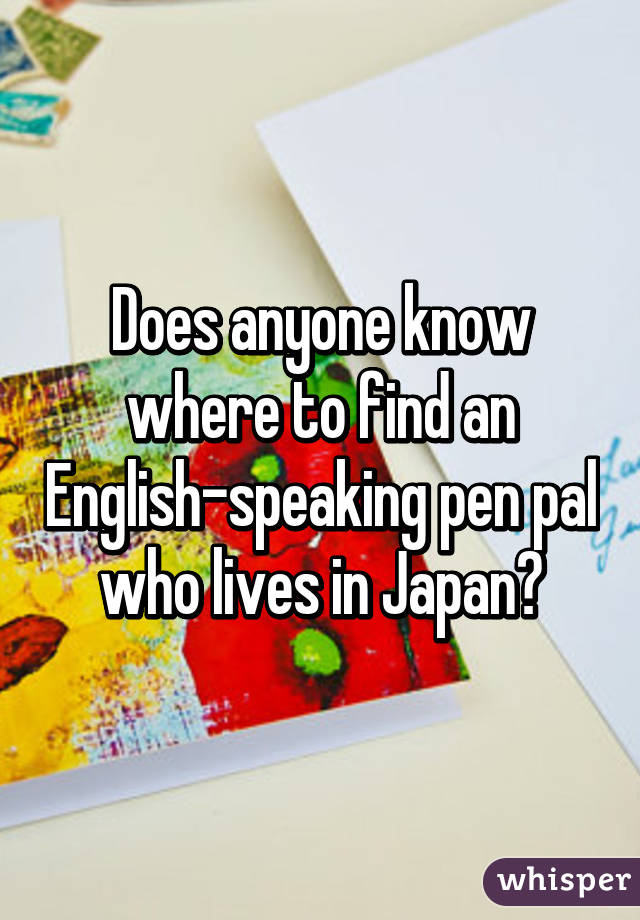 Does anyone know where to find an English-speaking pen pal who ...