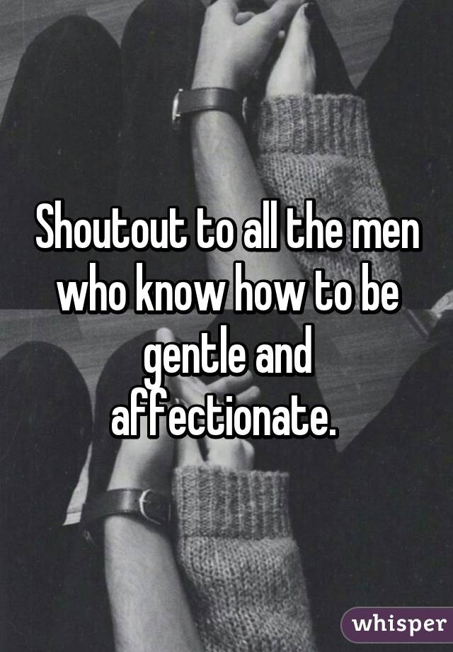 Shoutout to all the men who know how to be gentle and affectionate.