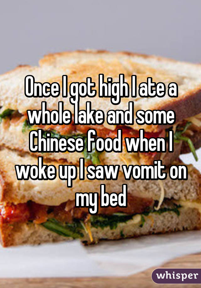 Once I got high I ate a whole lake and some Chinese food when I woke up I saw vomit on my bed