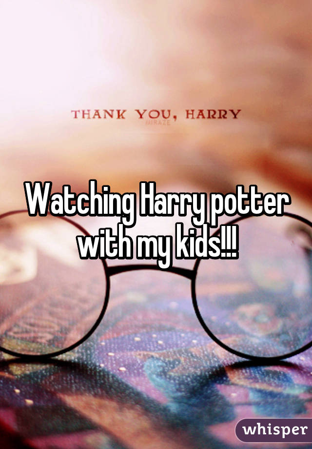 Watching Harry potter with my kids!!!