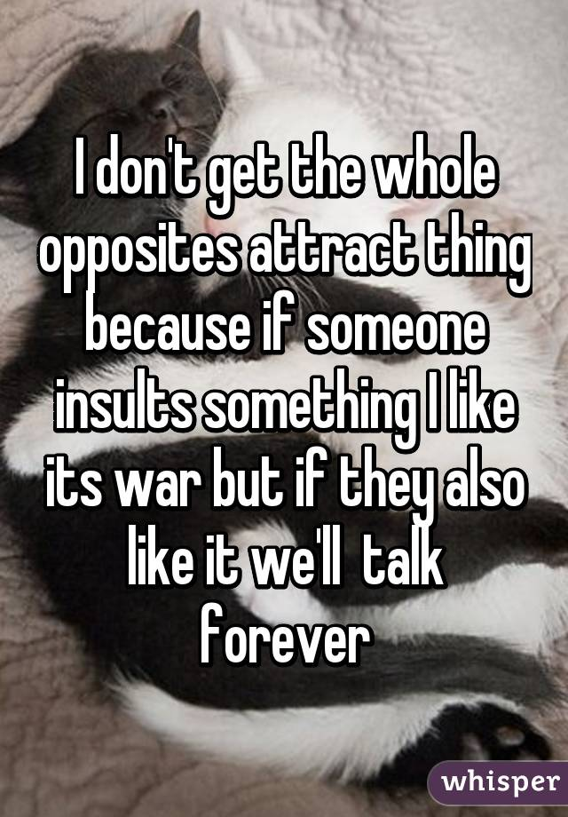 I don't get the whole opposites attract thing because if someone insults something I like its war but if they also like it we'll  talk forever