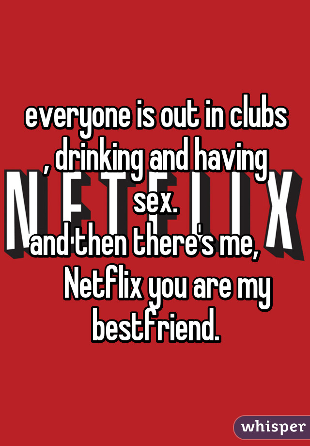 everyone is out in clubs , drinking and having sex. and then there's me,         Netflix you are my bestfriend.