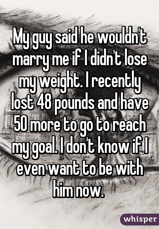 My guy said he wouldn't marry me if I didn't lose my weight. I recently lost 48 pounds and have 50 more to go to reach my goal. I don't know if I even want to be with him now.
