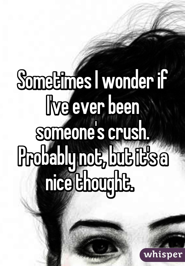 Sometimes I wonder if I've ever been someone's crush. Probably not, but it's a nice thought.