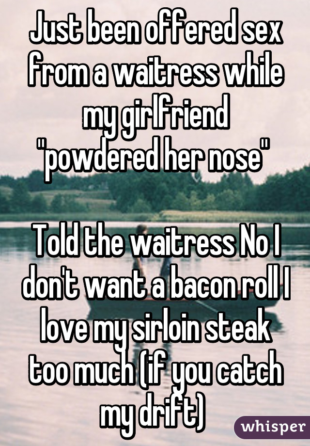 "Just been offered sex from a waitress while my girlfriend ""powdered her nose""   Told the waitress No I don't want a bacon roll I love my sirloin steak too much (if you catch my drift)"