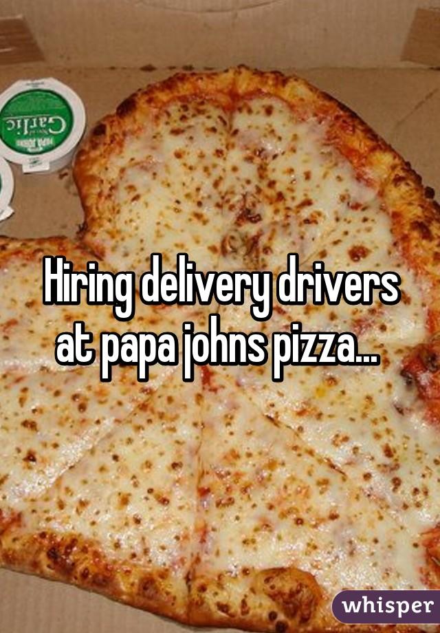 Hiring delivery drivers at papa johns pizza...