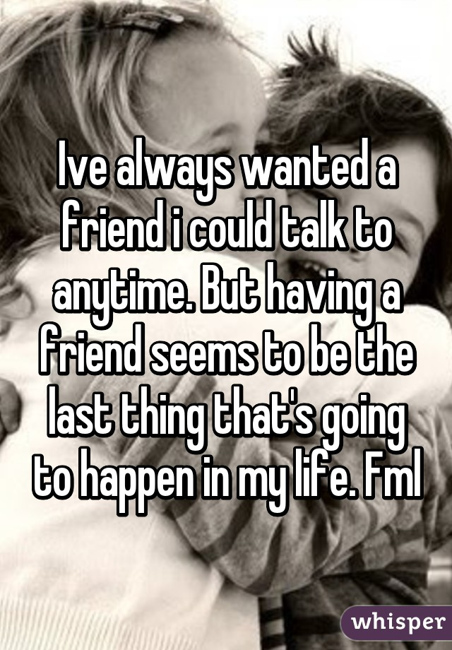 Ive always wanted a friend i could talk to anytime. But having a friend seems to be the last thing that's going to happen in my life. Fml
