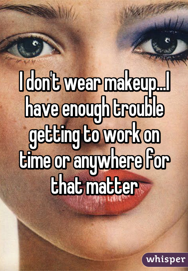 I don't wear makeup...I have enough trouble getting to work on time or anywhere for that matter