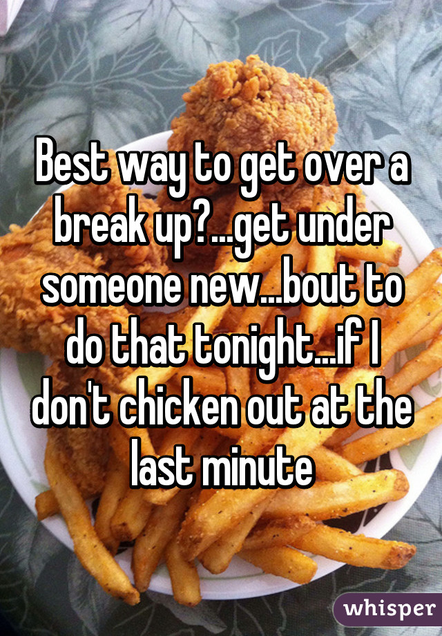 Best way to get over a break up?...get under someone new...bout to do that tonight...if I don't chicken out at the last minute