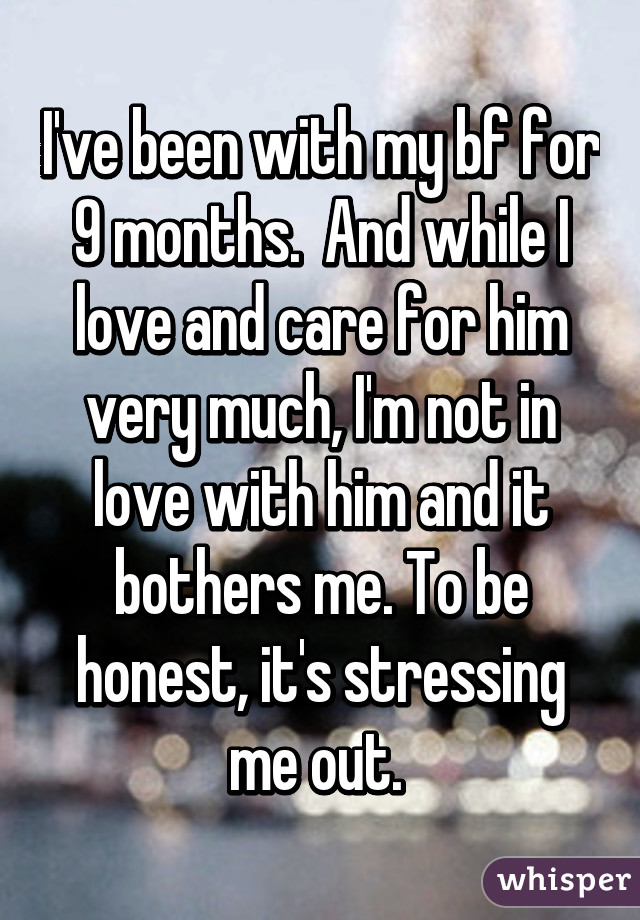 I've been with my bf for 9 months.  And while I love and care for him very much, I'm not in love with him and it bothers me. To be honest, it's stressing me out.