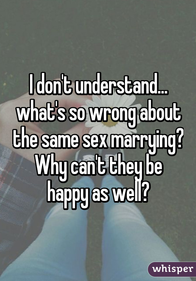 I don't understand... what's so wrong about the same sex marrying? Why can't they be happy as well?