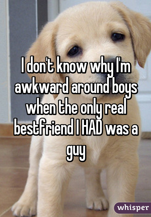 I don't know why I'm awkward around boys when the only real bestfriend I HAD was a guy