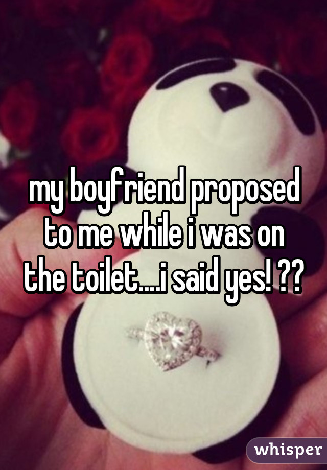my boyfriend proposed to me while i was on the toilet....i said yes! 😍😍