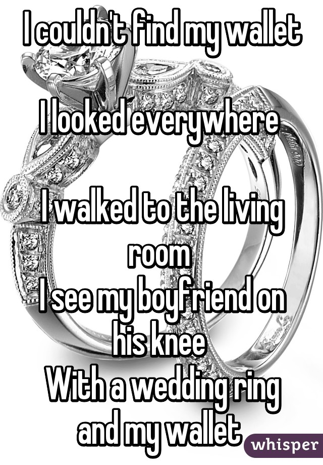 I couldn't find my wallet  I looked everywhere   I walked to the living room  I see my boyfriend on his knee  With a wedding ring and my wallet