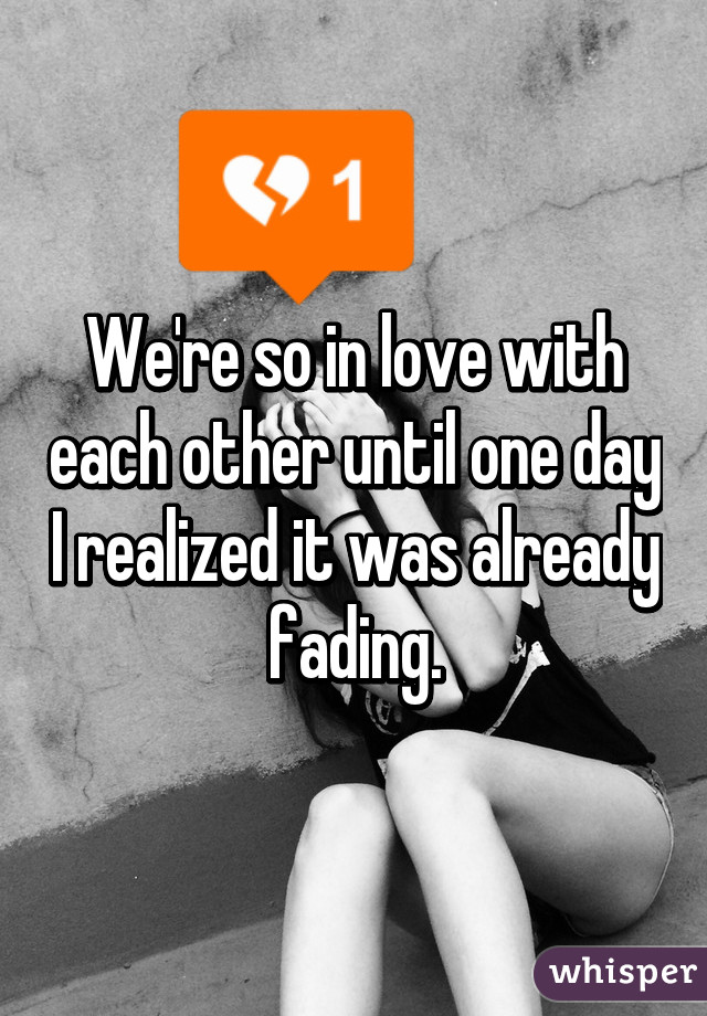 We're so in love with each other until one day I realized it was already fading.
