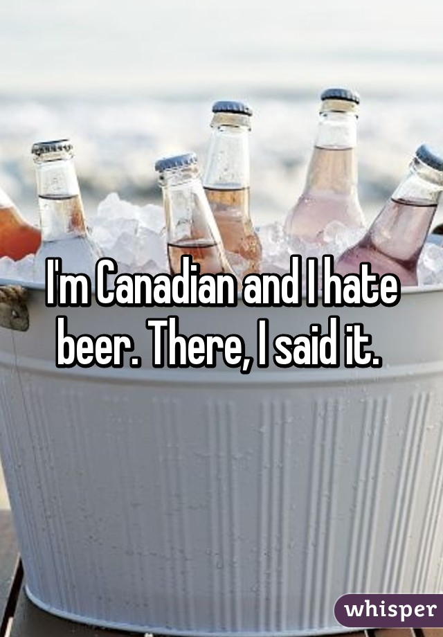 I'm Canadian and I hate beer. There, I said it.