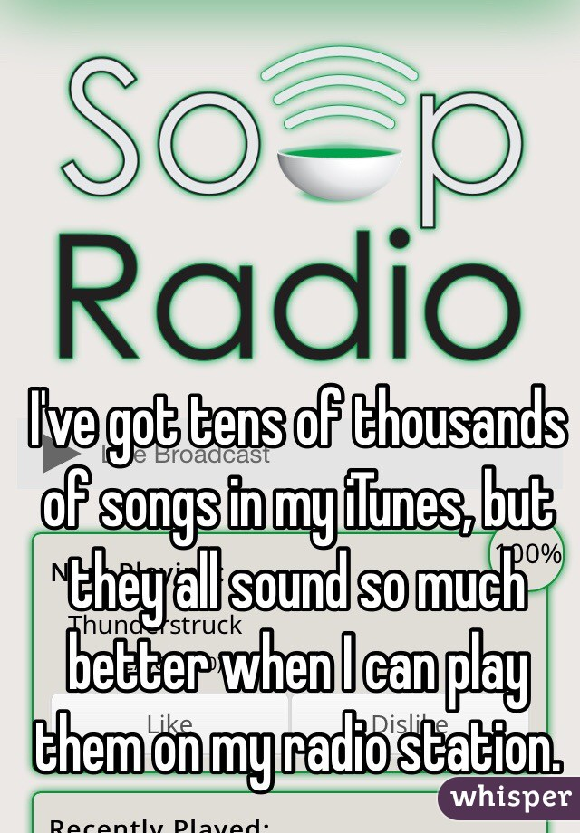 I've got tens of thousands of songs in my iTunes, but they all sound so much better when I can play them on my radio station.