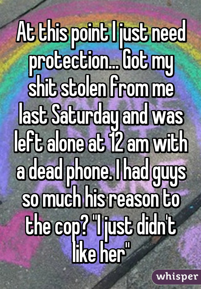 "At this point I just need protection... Got my shit stolen from me last Saturday and was left alone at 12 am with a dead phone. I had guys so much his reason to the cop? ""I just didn't like her"""