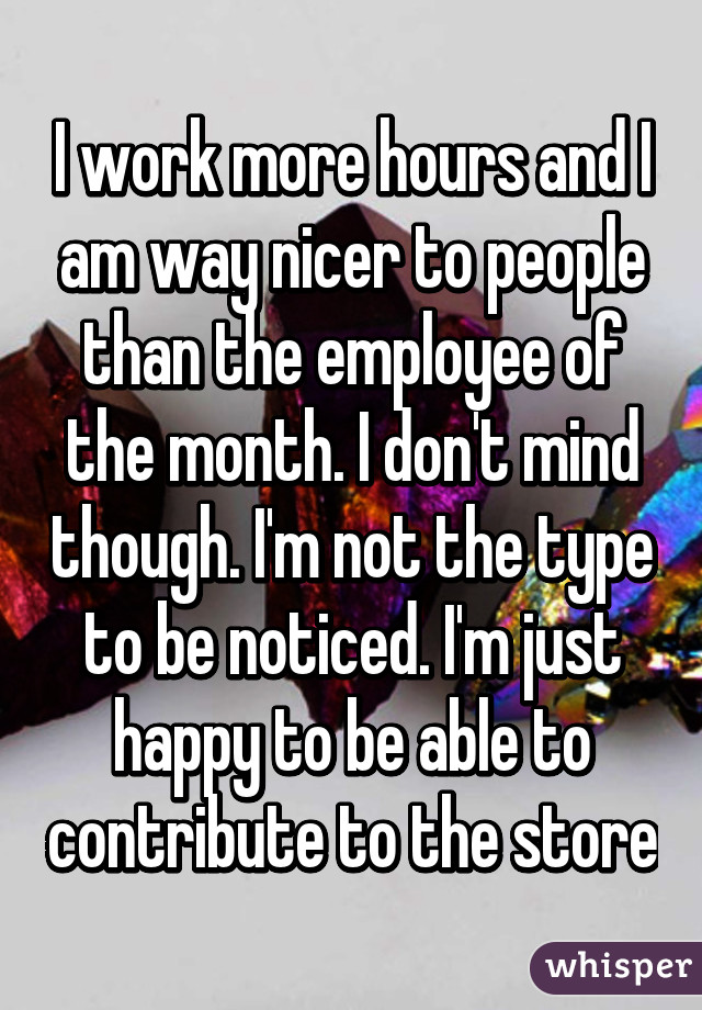 I work more hours and I am way nicer to people than the employee of the month. I don't mind though. I'm not the type to be noticed. I'm just happy to be able to contribute to the store
