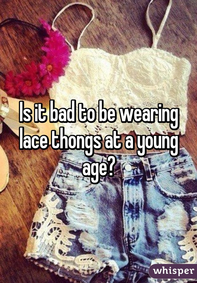 Is it bad to be wearing lace thongs at a young age?