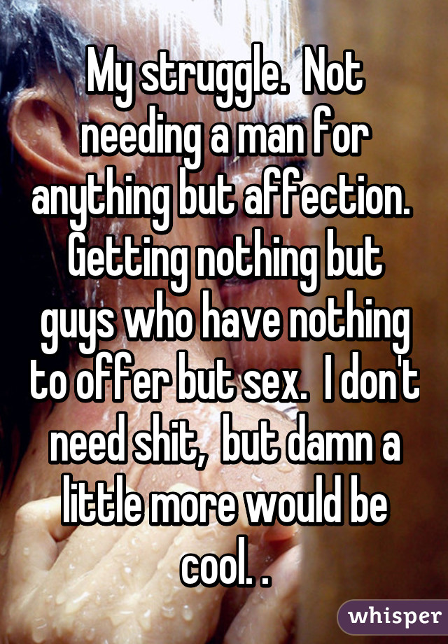 My struggle.  Not needing a man for anything but affection.  Getting nothing but guys who have nothing to offer but sex.  I don't need shit,  but damn a little more would be cool. .