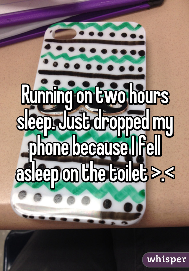 Running on two hours sleep. Just dropped my phone because I fell asleep on the toilet >.<