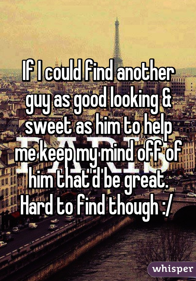 If I could find another guy as good looking & sweet as him to help me keep my mind off of him that'd be great. Hard to find though :/