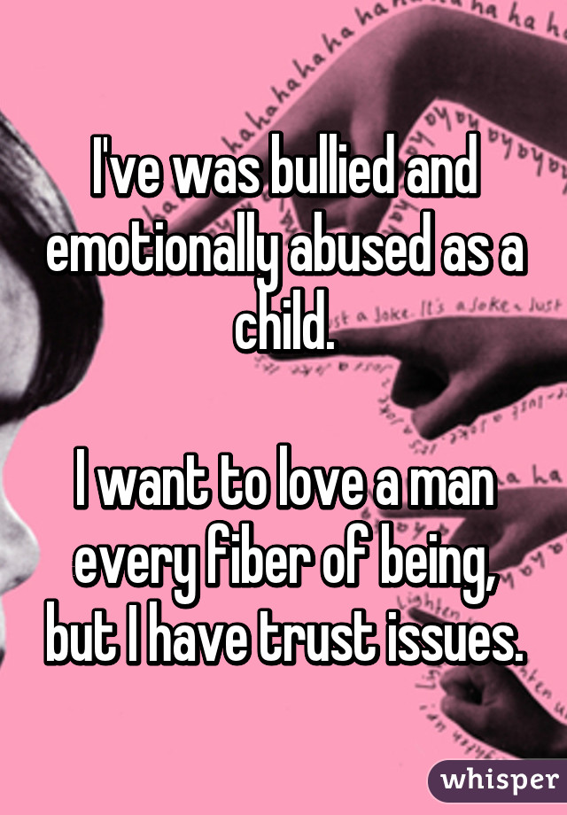 I've was bullied and emotionally abused as a child.  I want to love a man every fiber of being, but I have trust issues.