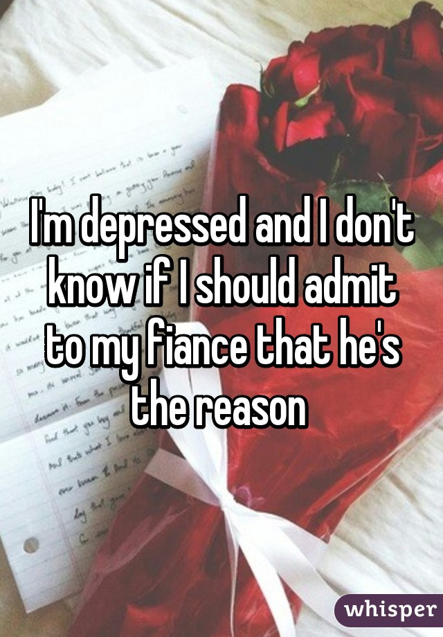 I'm depressed and I don't know if I should admit to my fiance that he's the reason