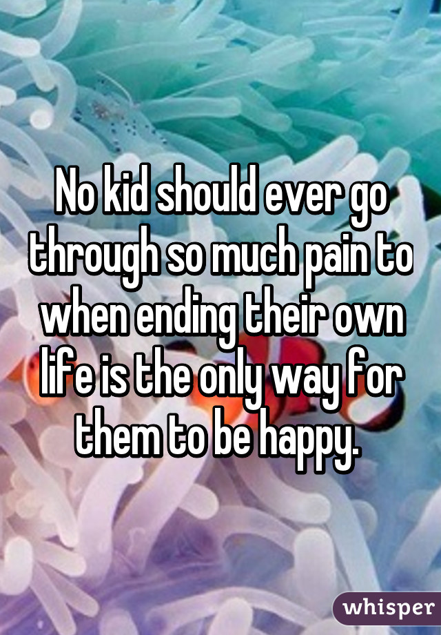 No kid should ever go through so much pain to when ending their own life is the only way for them to be happy.