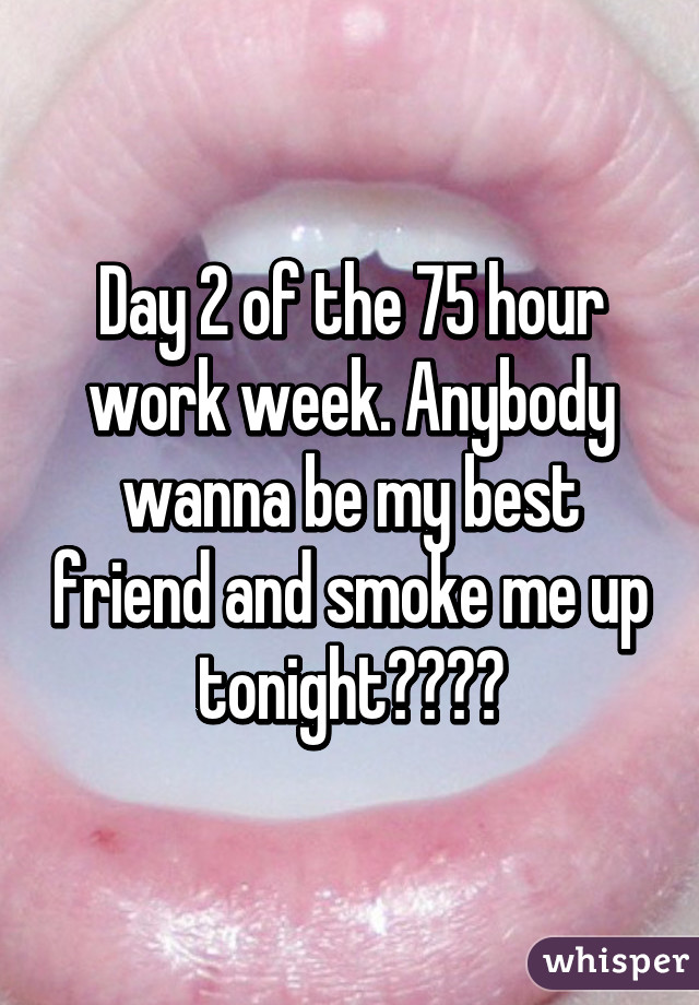 Day 2 of the 75 hour work week. Anybody wanna be my best friend and smoke me up tonight????
