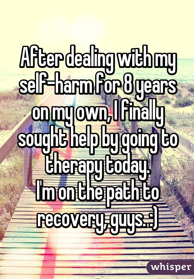 After dealing with my self-harm for 8 years on my own, I finally sought help by going to therapy today. I'm on the path to recovery, guys. :)