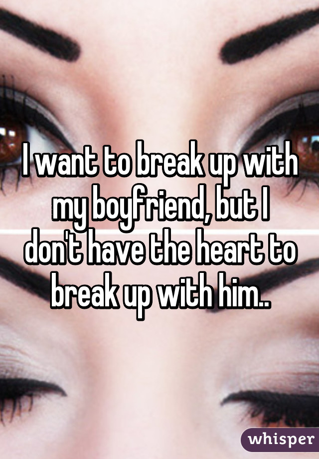 I want to break up with my boyfriend, but I don't have the heart to break up with him..