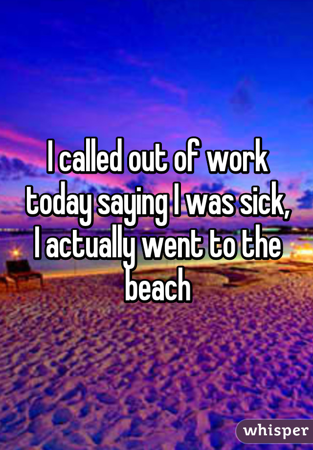 I called out of work today saying I was sick, I actually went to the beach