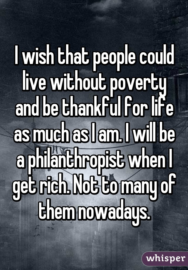 I wish that people could live without poverty and be thankful for life as much as I am. I will be a philanthropist when I get rich. Not to many of them nowadays.