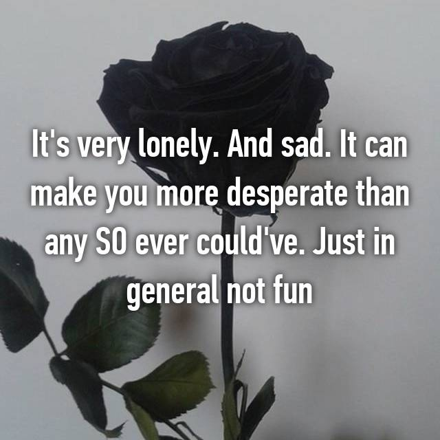 It's very lonely. And sad. It can make you more desperate than any SO ever could've. Just in general not fun