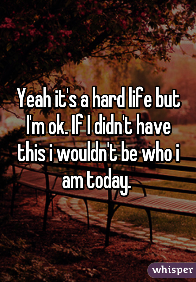 Yeah it's a hard life but I'm ok. If I didn't have this i wouldn't be who i am today.