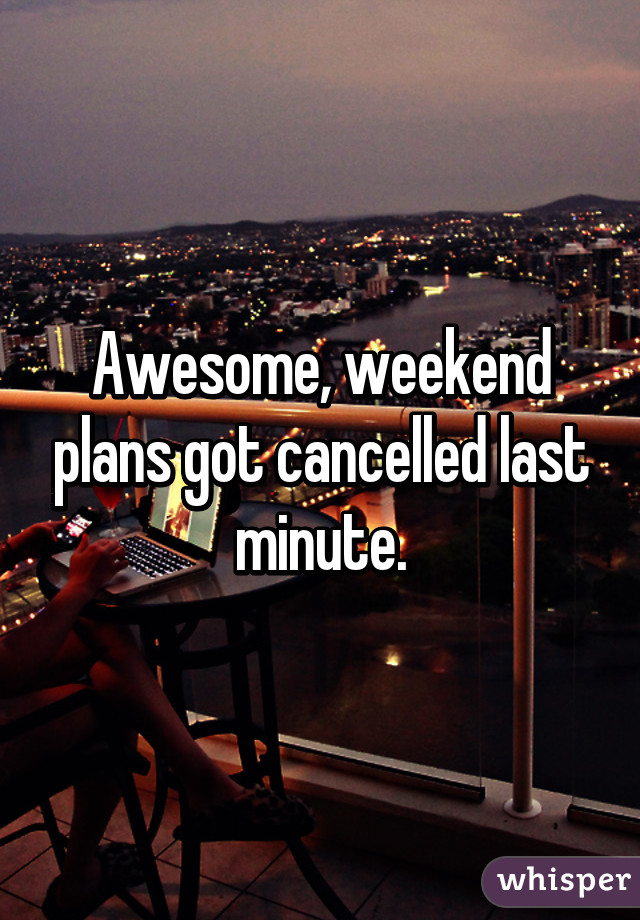 Awesome, weekend plans got cancelled last minute.