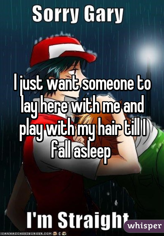 I just want someone to lay here with me and play with my hair till I fall asleep